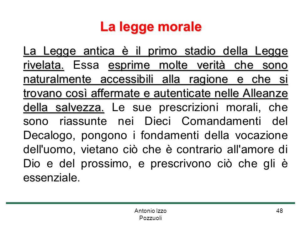 Antonio Izzo Pozzuoli 48 La legge morale La Legge antica è il primo stadio della Legge rivelata.esprime molte verità che sono naturalmente accessibili