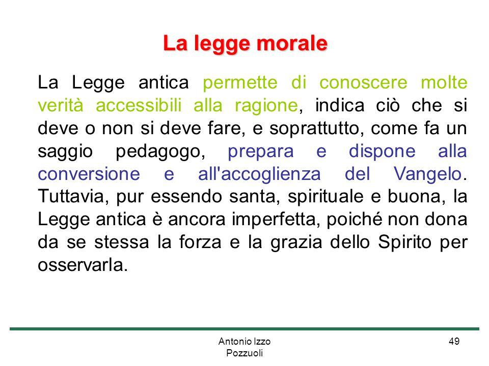 Antonio Izzo Pozzuoli 49 La legge morale La Legge antica permette di conoscere molte verità accessibili alla ragione, indica ciò che si deve o non si