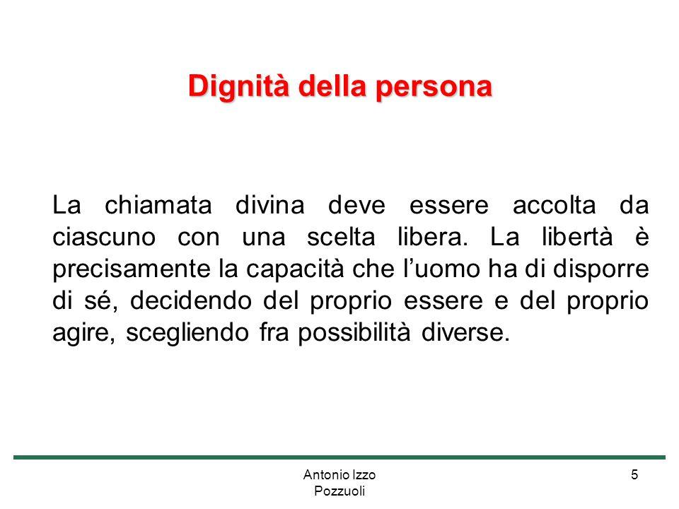 Antonio Izzo Pozzuoli 5 Dignità della persona La chiamata divina deve essere accolta da ciascuno con una scelta libera. La libertà è precisamente la c