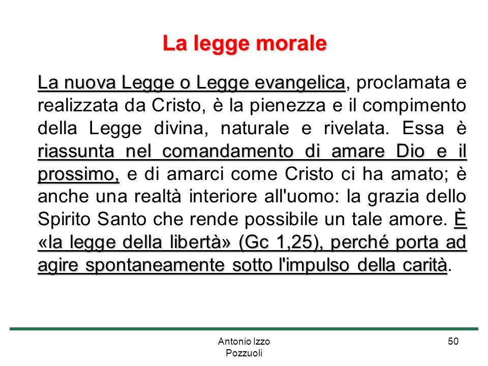 Antonio Izzo Pozzuoli 50 La legge morale La nuova Legge o Legge evangelica riassunta nel comandamento di amare Dio e il prossimo, È «la legge della li