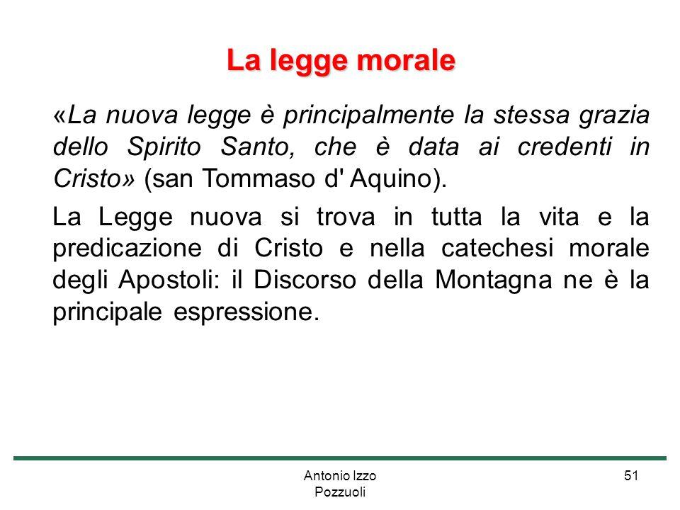 Antonio Izzo Pozzuoli 51 La legge morale «La nuova legge è principalmente la stessa grazia dello Spirito Santo, che è data ai credenti in Cristo» (san