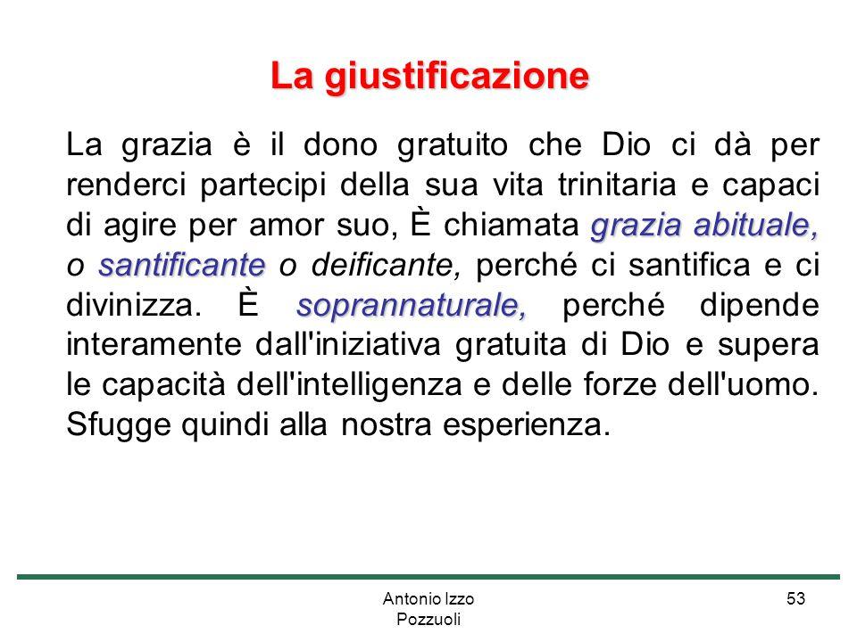 Antonio Izzo Pozzuoli 53 La giustificazione grazia abituale, santificante soprannaturale, La grazia è il dono gratuito che Dio ci dà per renderci part