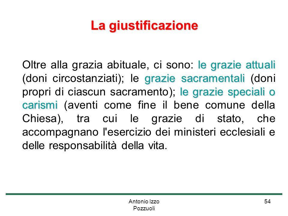 Antonio Izzo Pozzuoli 54 La giustificazione le grazie attuali grazie sacramentali le grazie speciali o carismi Oltre alla grazia abituale, ci sono: le