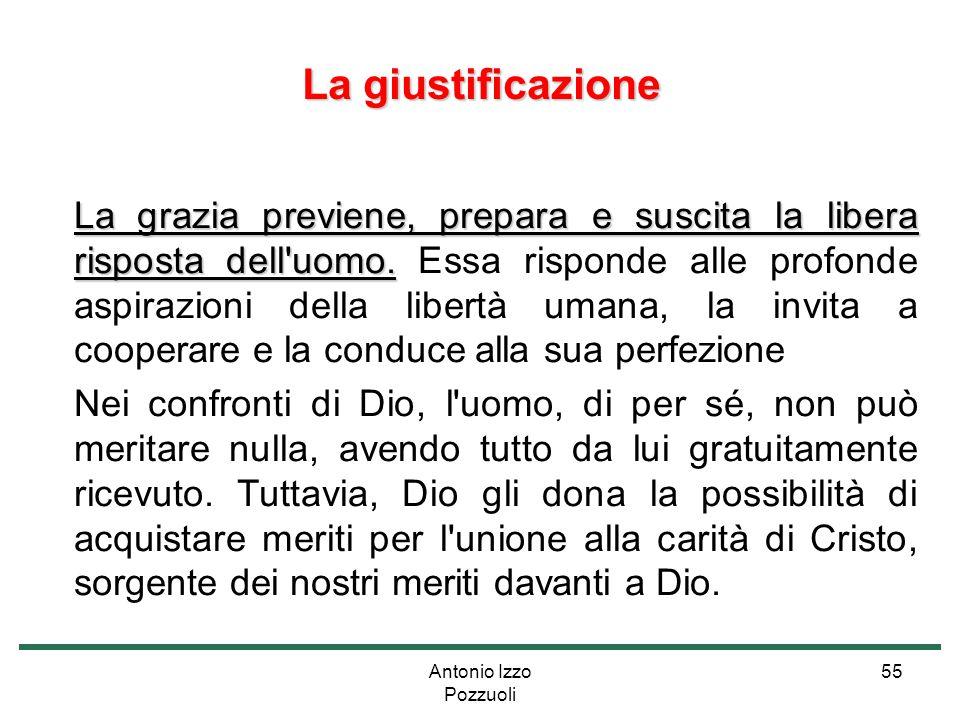 Antonio Izzo Pozzuoli 55 La giustificazione La grazia previene, prepara e suscita la libera risposta dell'uomo. La grazia previene, prepara e suscita