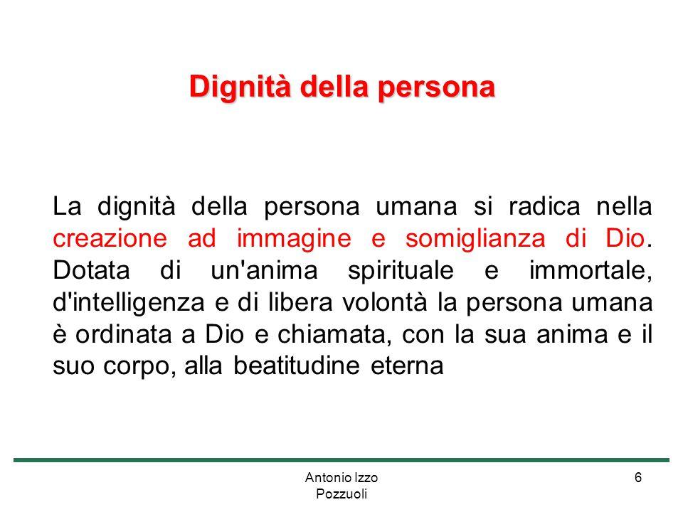 Antonio Izzo Pozzuoli 6 Dignità della persona La dignità della persona umana si radica nella creazione ad immagine e somiglianza di Dio. Dotata di un'