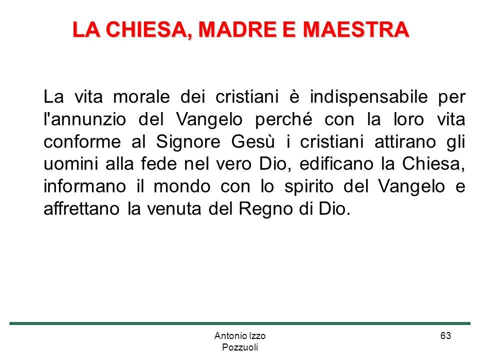 Antonio Izzo Pozzuoli 63 LA CHIESA, MADRE E MAESTRA La vita morale dei cristiani è indispensabile per l'annunzio del Vangelo perché con la loro vita c