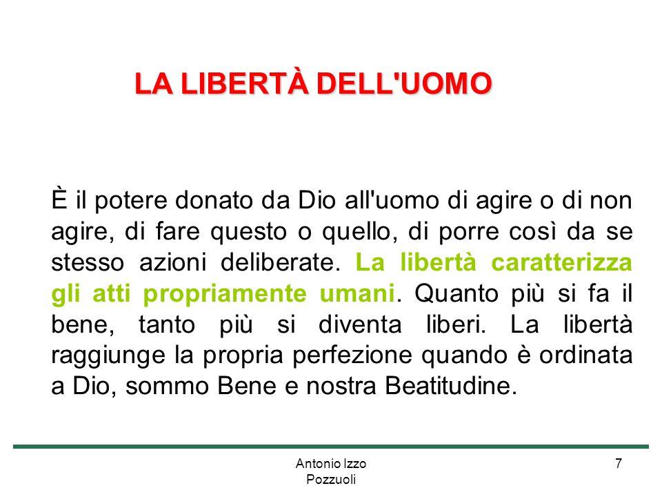 Antonio Izzo Pozzuoli 7 LA LIBERTÀ DELL'UOMO È il potere donato da Dio all'uomo di agire o di non agire, di fare questo o quello, di porre così da se