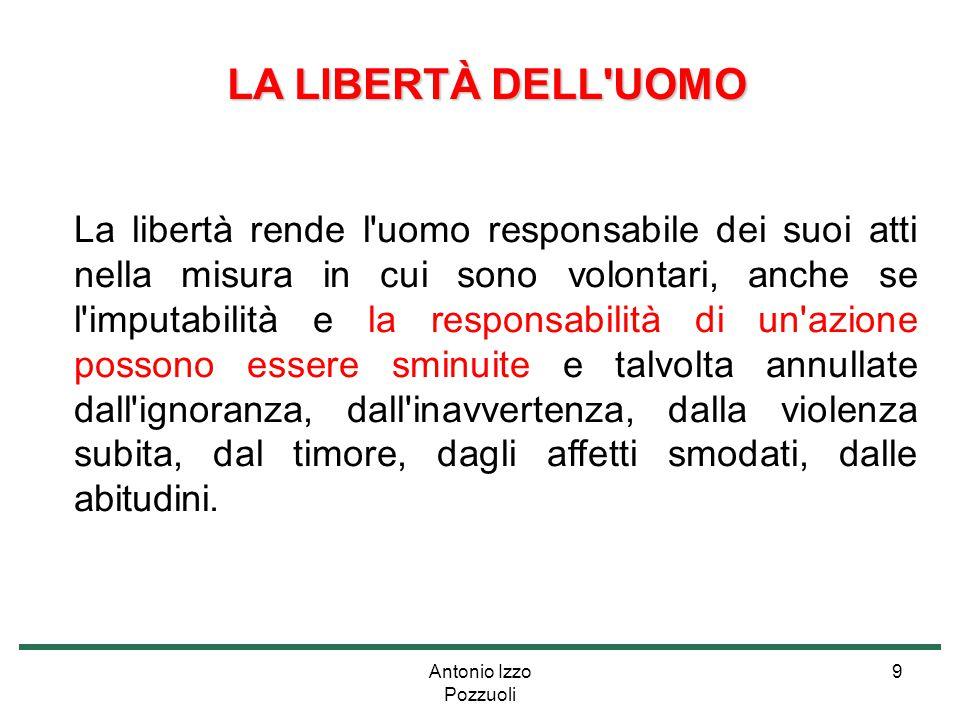 Antonio Izzo Pozzuoli 9 LA LIBERTÀ DELL'UOMO LA LIBERTÀ DELL'UOMO La libertà rende l'uomo responsabile dei suoi atti nella misura in cui sono volontar