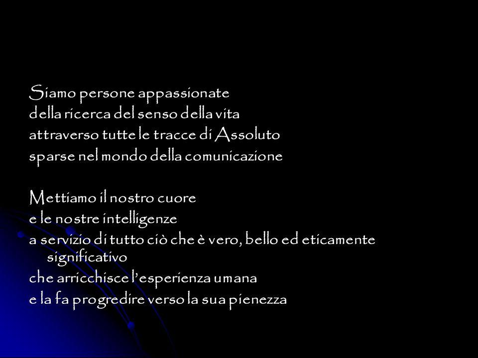 Siamo persone appassionate della ricerca del senso della vita attraverso tutte le tracce di Assoluto sparse nel mondo della comunicazione Mettiamo il nostro cuore e le nostre intelligenze a servizio di tutto ciò che è vero, bello ed eticamente significativo che arricchisce l'esperienza umana e la fa progredire verso la sua pienezza