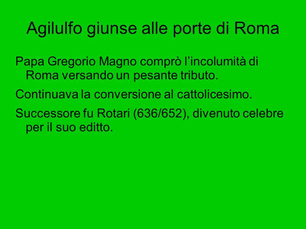 Agilulfo giunse alle porte di Roma Papa Gregorio Magno comprò l'incolumità di Roma versando un pesante tributo. Continuava la conversione al cattolice