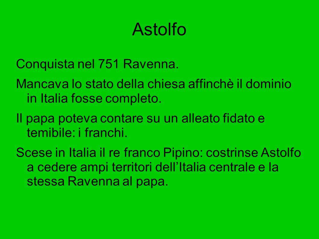 Astolfo Conquista nel 751 Ravenna. Mancava lo stato della chiesa affinchè il dominio in Italia fosse completo. Il papa poteva contare su un alleato fi