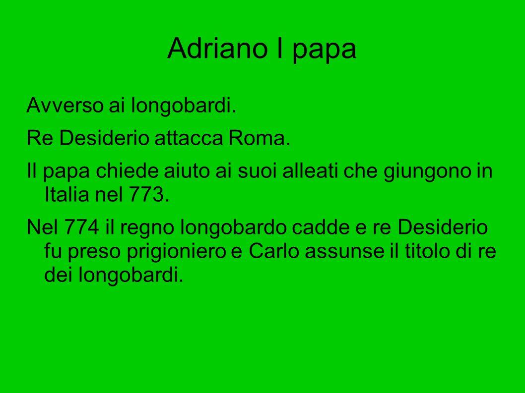 Adriano I papa Avverso ai longobardi. Re Desiderio attacca Roma. Il papa chiede aiuto ai suoi alleati che giungono in Italia nel 773. Nel 774 il regno