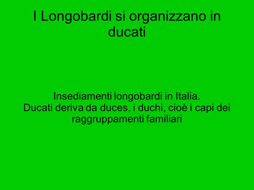 I Longobardi si organizzano in ducati Insediamenti longobardi in Italia. Ducati deriva da duces, i duchi, cioè i capi dei raggruppamenti familiari