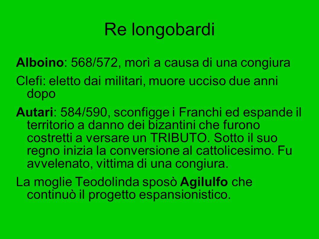 Re longobardi Alboino: 568/572, morì a causa di una congiura Clefi: eletto dai militari, muore ucciso due anni dopo Autari: 584/590, sconfigge i Franc