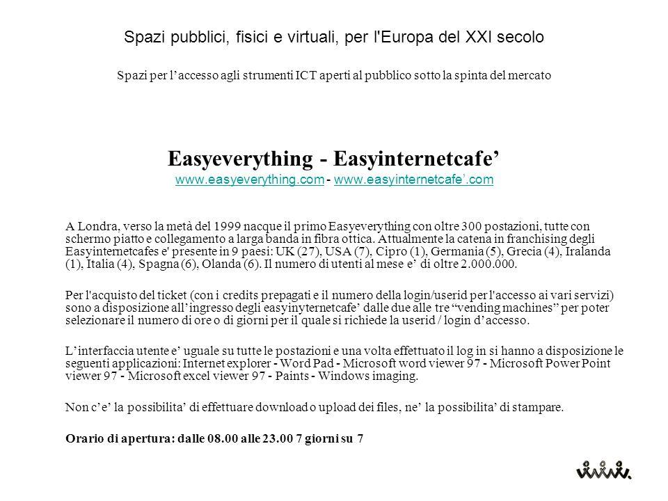 Spazi pubblici, fisici e virtuali, per l Europa del XXI secolo Spazi per l'accesso agli strumenti ICT aperti al pubblico sotto la spinta del mercato Easyeverything - Easyinternetcafe' www.easyeverything.comwww.easyeverything.com - www.easyinternetcafe'.comwww.easyinternetcafe'.com A Londra, verso la metà del 1999 nacque il primo Easyeverything con oltre 300 postazioni, tutte con schermo piatto e collegamento a larga banda in fibra ottica.