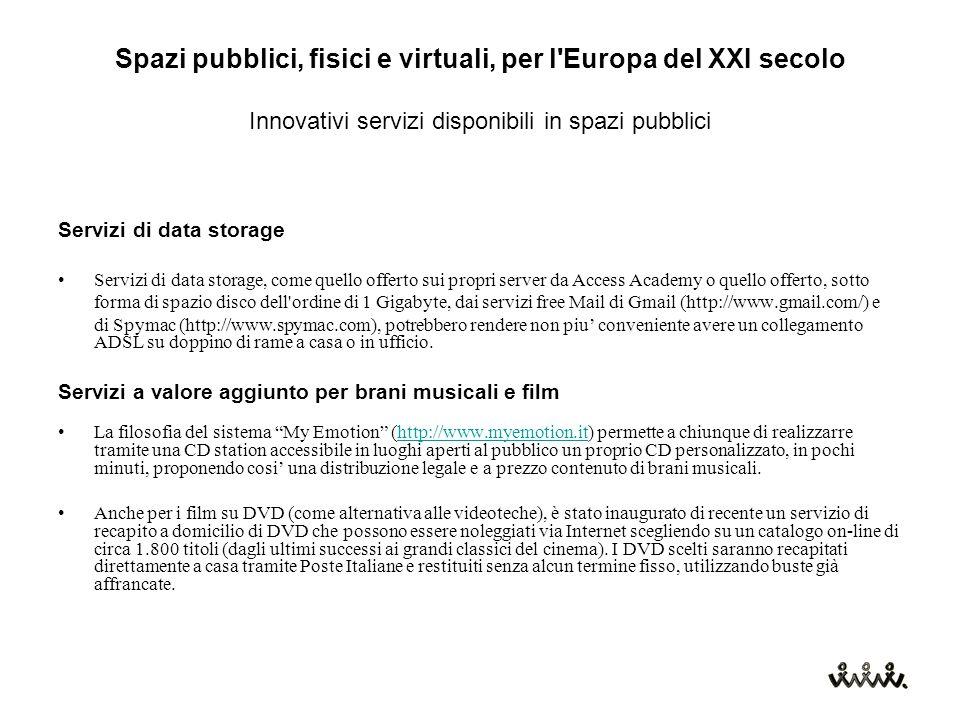 Spazi pubblici, fisici e virtuali, per l Europa del XXI secolo Innovativi servizi disponibili in spazi pubblici Servizi di data storage Servizi di data storage, come quello offerto sui propri server da Access Academy o quello offerto, sotto forma di spazio disco dell ordine di 1 Gigabyte, dai servizi free Mail di Gmail (http://www.gmail.com/) e di Spymac (http://www.spymac.com), potrebbero rendere non piu' conveniente avere un collegamento ADSL su doppino di rame a casa o in ufficio.