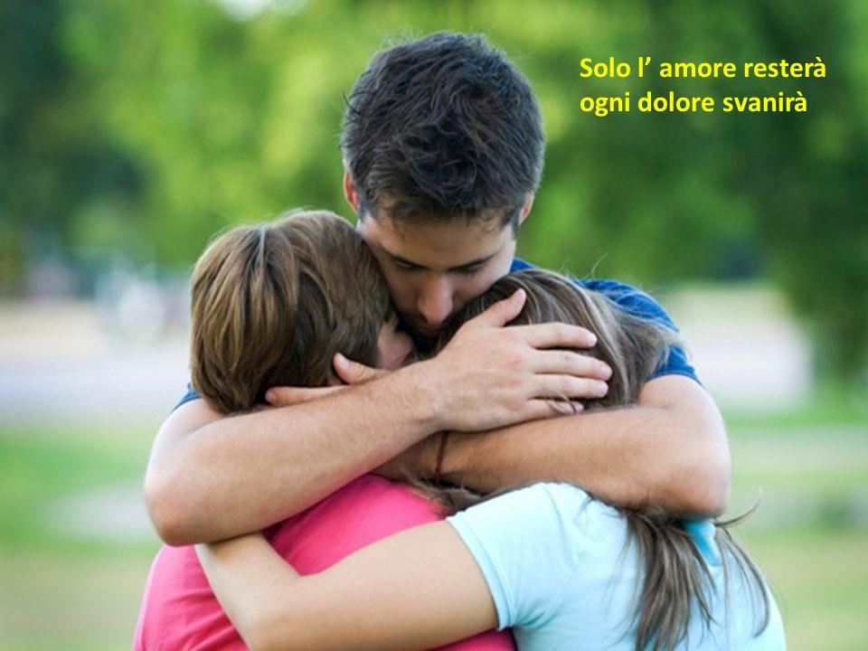 Solo l' amore resterà ogni dolore svanirà