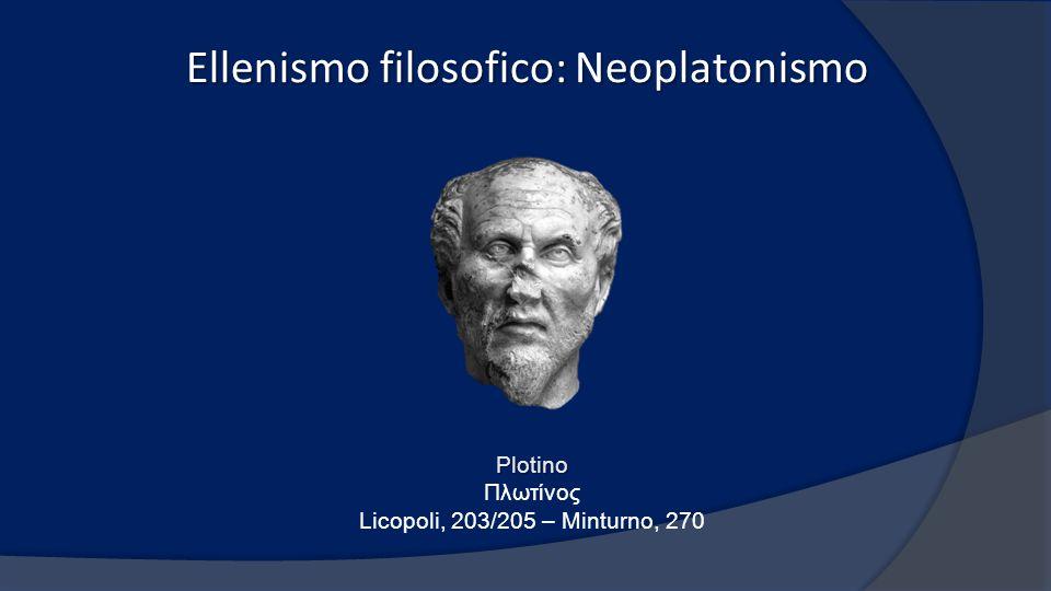 Ellenismo filosofico: Neoplatonismo Plotino Πλωτίνος Licopoli, 203/205 – Minturno, 270
