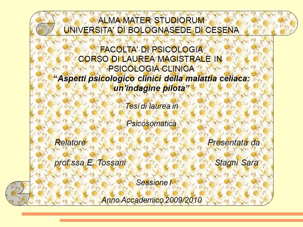 ALMA MATER STUDIORUM UNIVERSITA DI BOLOGNASEDE DI CESENA FACOLTA DI PSICOLOGIA CORSO DI LAUREA MAGISTRALE IN PSICOLOGIA CLINICA Aspetti psicologico clinici della malattia celiaca: un indagine pilota Tesi di laurea in Psicosomatica Relatore Presentata da prof.ssa E.