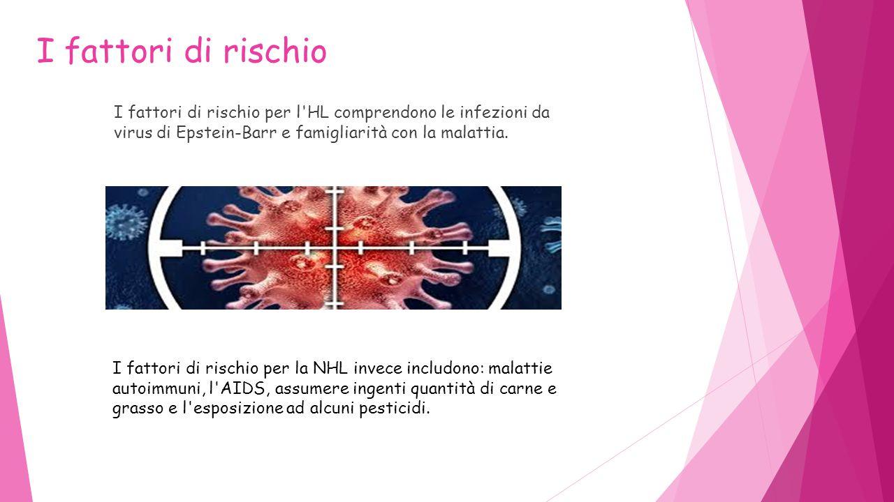 I fattori di rischio I fattori di rischio per l HL comprendono le infezioni da virus di Epstein-Barr e famigliarità con la malattia.