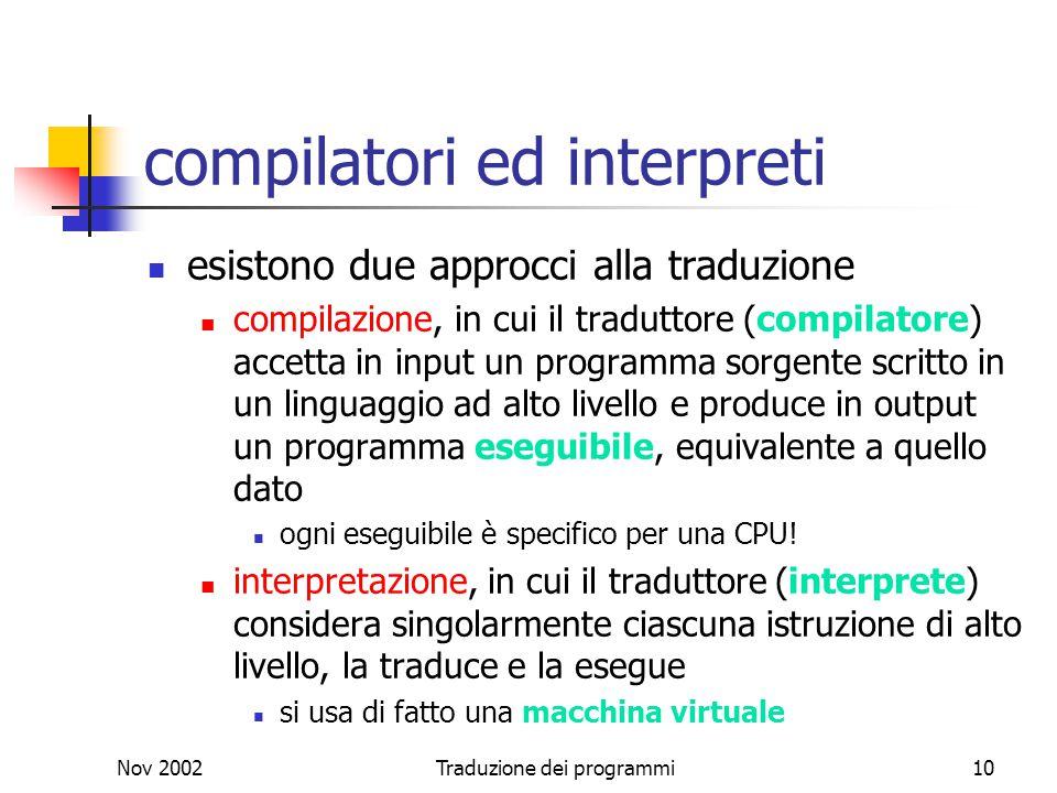 Nov 2002Traduzione dei programmi10 compilatori ed interpreti esistono due approcci alla traduzione compilazione, in cui il traduttore (compilatore) ac