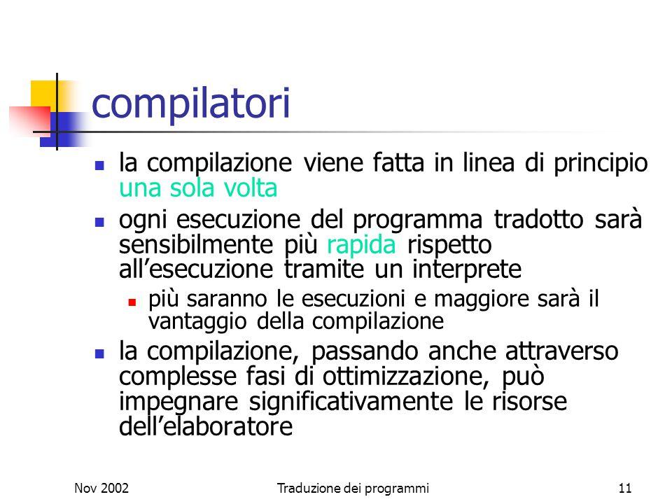 Nov 2002Traduzione dei programmi11 compilatori la compilazione viene fatta in linea di principio una sola volta ogni esecuzione del programma tradotto