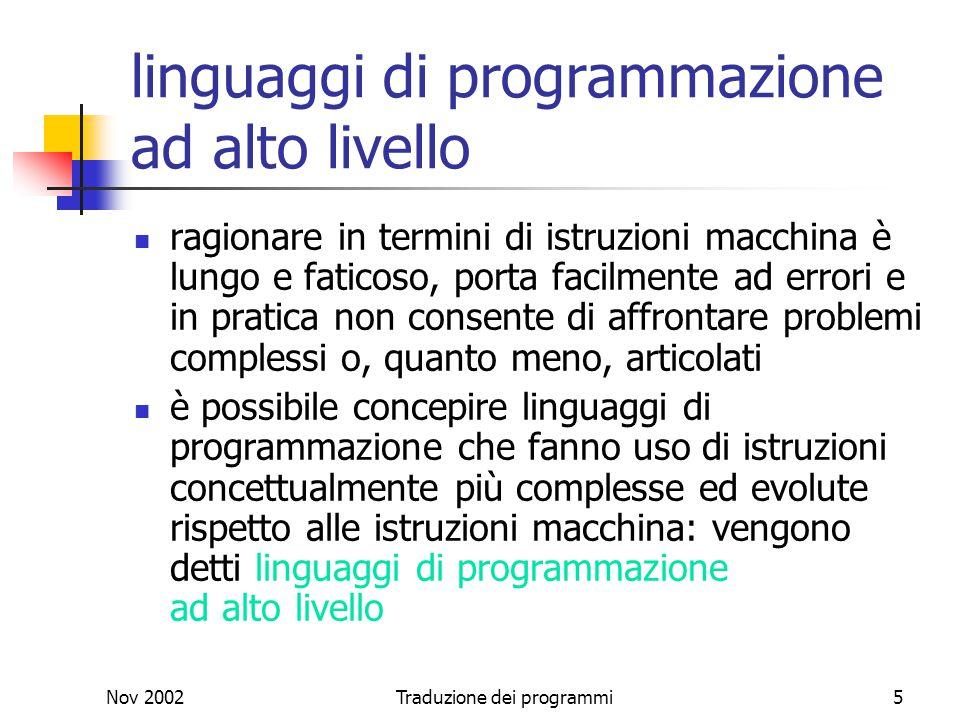 Nov 2002Traduzione dei programmi5 linguaggi di programmazione ad alto livello ragionare in termini di istruzioni macchina è lungo e faticoso, porta fa