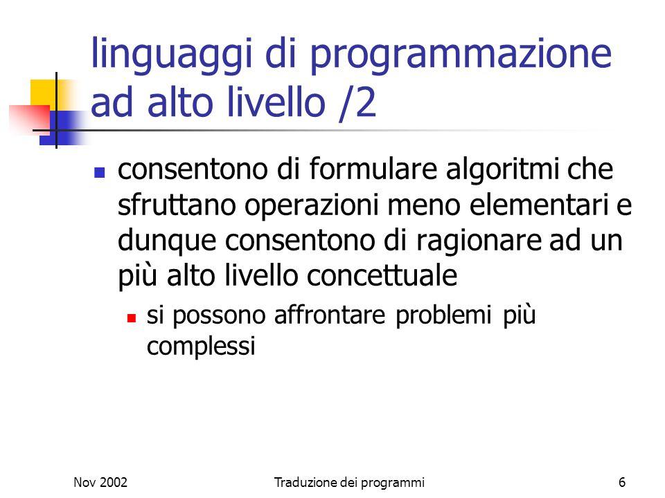 Nov 2002Traduzione dei programmi6 linguaggi di programmazione ad alto livello /2 consentono di formulare algoritmi che sfruttano operazioni meno eleme