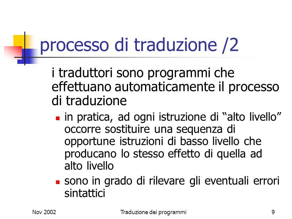 Nov 2002Traduzione dei programmi9 processo di traduzione /2 i traduttori sono programmi che effettuano automaticamente il processo di traduzione in pr