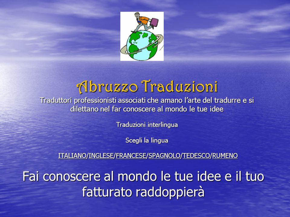 Abruzzo Traduzioni Traduttori professionisti associati che amano l'arte del tradurre e si dilettano nel far conoscere al mondo le tue idee Traduzioni interlingua Scegli la lingua ITALIANO/INGLESE/FRANCESE/SPAGNOLO/TEDESCO/RUMENO Fai conoscere al mondo le tue idee e il tuo fatturato raddoppierà
