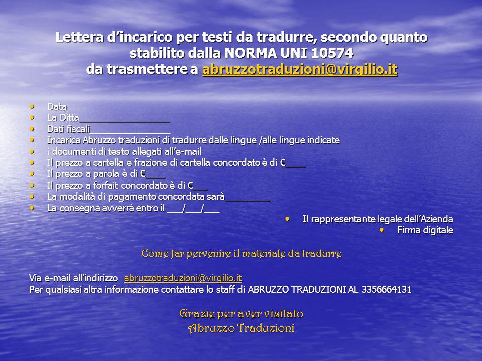 Lettera d'incarico per testi da tradurre, secondo quanto stabilito dalla NORMA UNI 10574 da trasmettere a abruzzotraduzioni@virgilio.it Data Data La Ditta__________________ La Ditta__________________ Dati fiscali________________ Dati fiscali________________ Incarica Abruzzo traduzioni di tradurre dalle lingue /alle lingue indicate Incarica Abruzzo traduzioni di tradurre dalle lingue /alle lingue indicate i documenti di testo allegati all'e-mail i documenti di testo allegati all'e-mail Il prezzo a cartella e frazione di cartella concordato è di €____ Il prezzo a cartella e frazione di cartella concordato è di €____ Il prezzo a parola è di €____ Il prezzo a parola è di €____ Il prezzo a forfait concordato è di €___ Il prezzo a forfait concordato è di €___ La modalità di pagamento concordata sarà_________ La modalità di pagamento concordata sarà_________ La consegna avverrà entro il ___/___/___ La consegna avverrà entro il ___/___/___ Il rappresentante legale dell'Azienda Il rappresentante legale dell'Azienda Firma digitale Firma digitale Come far pervenire il materiale da tradurre Via e-mail all'indirizzo abruzzotraduzioni@virgilio.it abruzzotraduzioni@virgilio.it Per qualsiasi altra informazione contattare lo staff di ABRUZZO TRADUZIONI AL 3356664131 Grazie per aver visitato Abruzzo Traduzioni