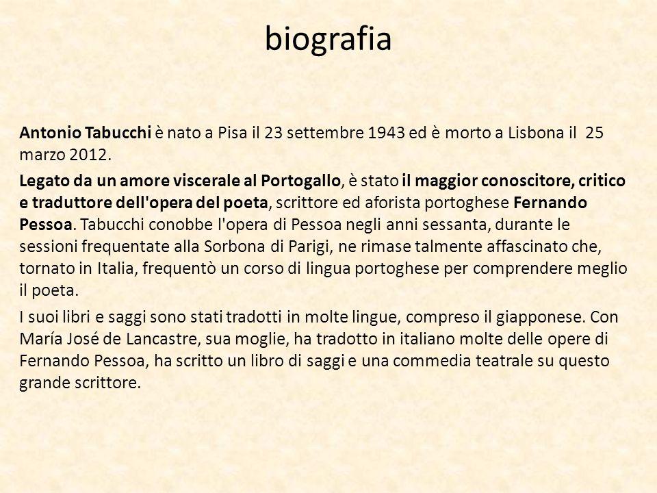 biografia Antonio Tabucchi è nato a Pisa il 23 settembre 1943 ed è morto a Lisbona il 25 marzo 2012. Legato da un amore viscerale al Portogallo, è sta