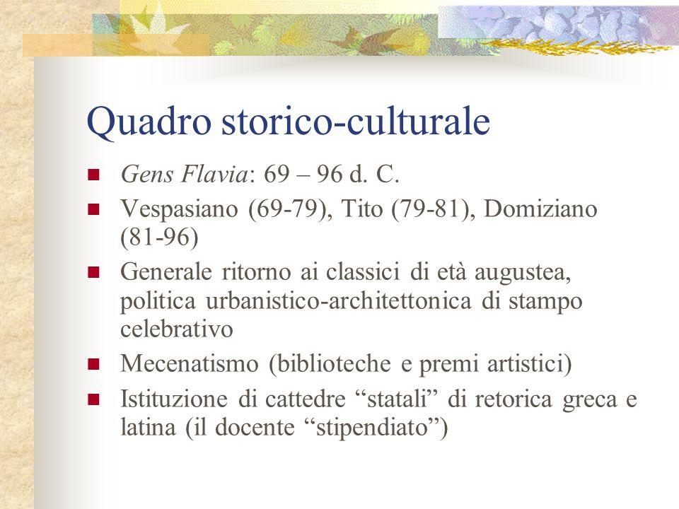 Quadro storico-culturale Gens Flavia: 69 – 96 d. C. Vespasiano (69-79), Tito (79-81), Domiziano (81-96) Generale ritorno ai classici di età augustea,