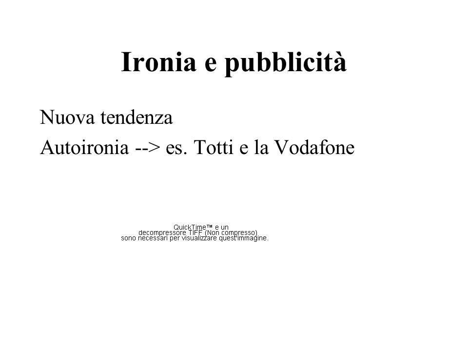Ironia e pubblicità Nuova tendenza Autoironia --> es. Totti e la Vodafone