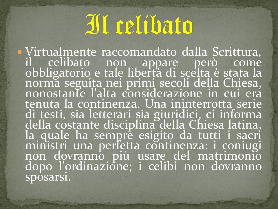 Virtualmente raccomandato dalla Scrittura, il celibato non appare però come obbligatorio e tale libertà di scelta è stata la norma seguita nei primi secoli della Chiesa, nonostante l alta considerazione in cui era tenuta la continenza.