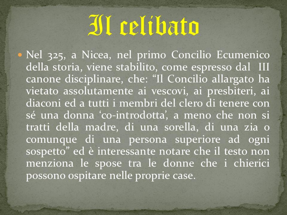 Nel 325, a Nicea, nel primo Concilio Ecumenico della storia, viene stabilito, come espresso dal III canone disciplinare, che: Il Concilio allargato ha vietato assolutamente ai vescovi, ai presbiteri, ai diaconi ed a tutti i membri del clero di tenere con sé una donna 'co-introdotta', a meno che non si tratti della madre, di una sorella, di una zia o comunque di una persona superiore ad ogni sospetto ed è interessante notare che il testo non menziona le spose tra le donne che i chierici possono ospitare nelle proprie case.