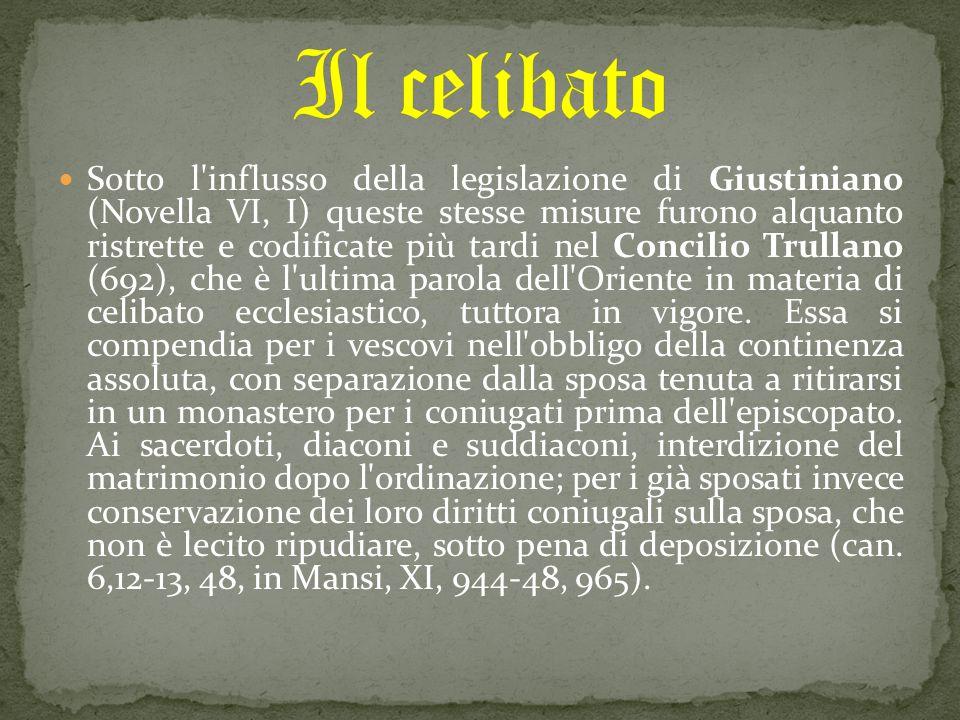 Sotto l influsso della legislazione di Giustiniano (Novella VI, I) queste stesse misure furono alquanto ristrette e codificate più tardi nel Concilio Trullano (692), che è l ultima parola dell Oriente in materia di celibato ecclesiastico, tuttora in vigore.