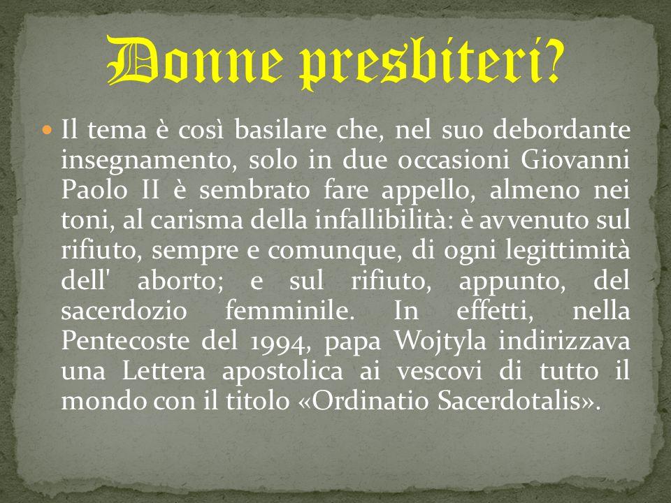 Il tema è così basilare che, nel suo debordante insegnamento, solo in due occasioni Giovanni Paolo II è sembrato fare appello, almeno nei toni, al carisma della infallibilità: è avvenuto sul rifiuto, sempre e comunque, di ogni legittimità dell aborto; e sul rifiuto, appunto, del sacerdozio femminile.