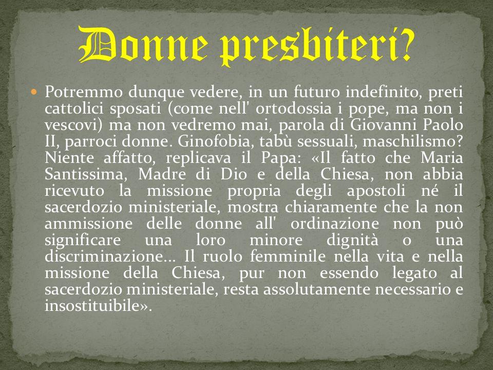 Potremmo dunque vedere, in un futuro indefinito, preti cattolici sposati (come nell' ortodossia i pope, ma non i vescovi) ma non vedremo mai, parola d