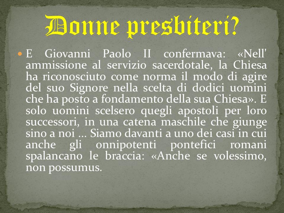 E Giovanni Paolo II confermava: «Nell ammissione al servizio sacerdotale, la Chiesa ha riconosciuto come norma il modo di agire del suo Signore nella scelta di dodici uomini che ha posto a fondamento della sua Chiesa».