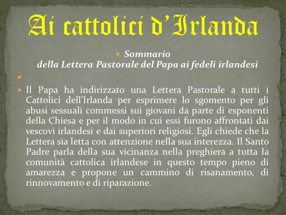 Sommario della Lettera Pastorale del Papa ai fedeli irlandesi Il Papa ha indirizzato una Lettera Pastorale a tutti i Cattolici dell'Irlanda per esprimere lo sgomento per gli abusi sessuali commessi sui giovani da parte di esponenti della Chiesa e per il modo in cui essi furono affrontati dai vescovi irlandesi e dai superiori religiosi.