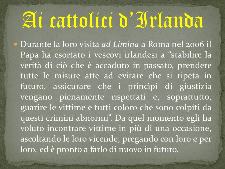 Durante la loro visita ad Limina a Roma nel 2006 il Papa ha esortato i vescovi irlandesi a stabilire la verità di ciò che è accaduto in passato, prendere tutte le misure atte ad evitare che si ripeta in futuro, assicurare che i princìpi di giustizia vengano pienamente rispettati e, soprattutto, guarire le vittime e tutti coloro che sono colpiti da questi crimini abnormi .