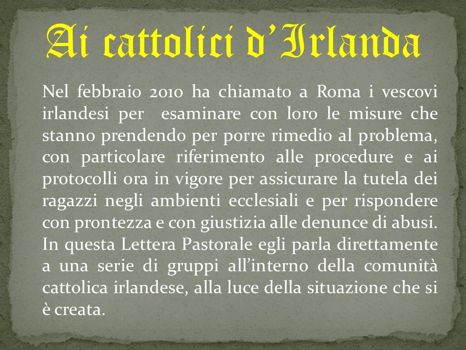 Nel febbraio 2010 ha chiamato a Roma i vescovi irlandesi per esaminare con loro le misure che stanno prendendo per porre rimedio al problema, con part