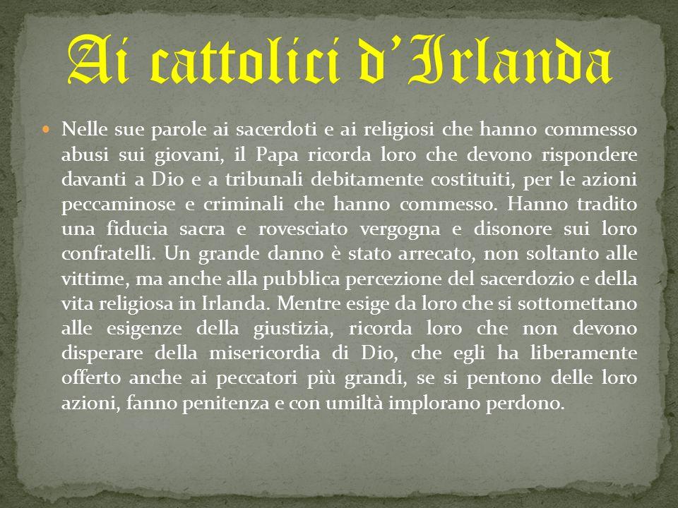 Nelle sue parole ai sacerdoti e ai religiosi che hanno commesso abusi sui giovani, il Papa ricorda loro che devono rispondere davanti a Dio e a tribunali debitamente costituiti, per le azioni peccaminose e criminali che hanno commesso.