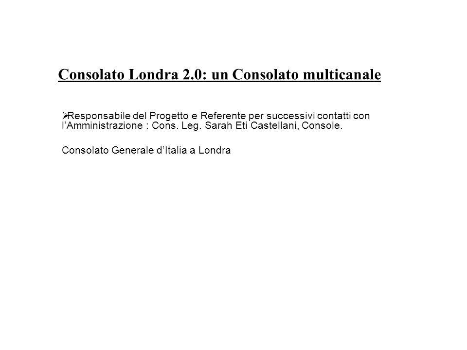 Consolato Londra 2.0: un Consolato multicanale  Responsabile del Progetto e Referente per successivi contatti con l'Amministrazione : Cons.