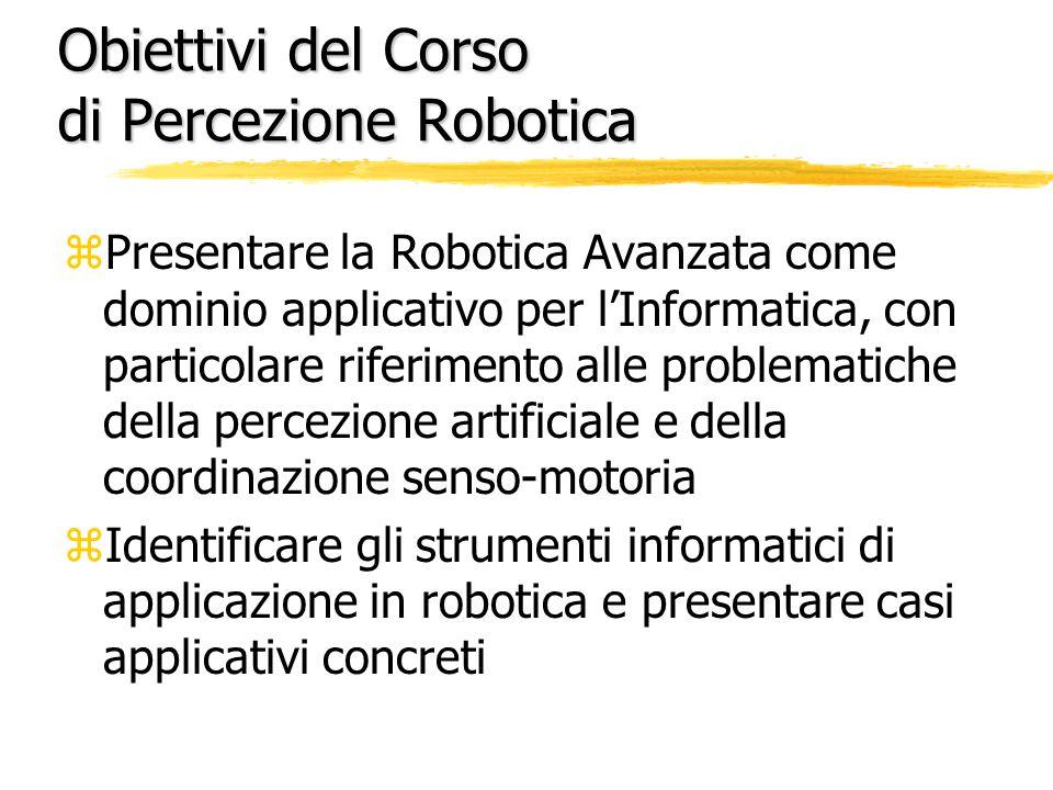 Obiettivi del Corso di Percezione Robotica zPresentare la Robotica Avanzata come dominio applicativo per l'Informatica, con particolare riferimento alle problematiche della percezione artificiale e della coordinazione senso-motoria zIdentificare gli strumenti informatici di applicazione in robotica e presentare casi applicativi concreti
