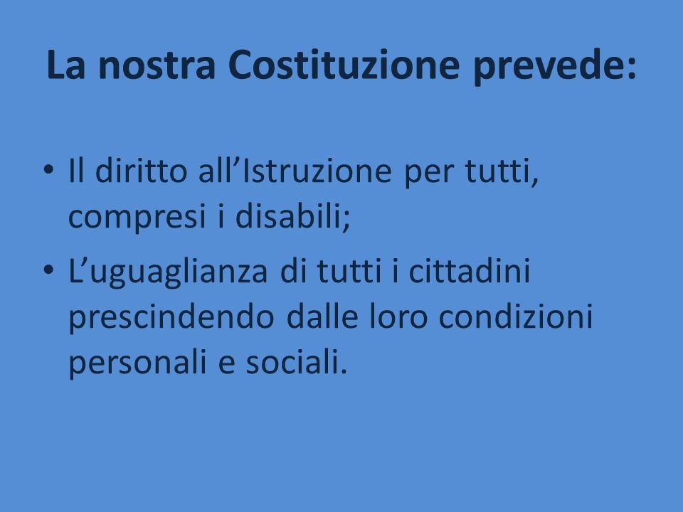 La nostra Costituzione prevede: Il diritto all'Istruzione per tutti, compresi i disabili; L'uguaglianza di tutti i cittadini prescindendo dalle loro c