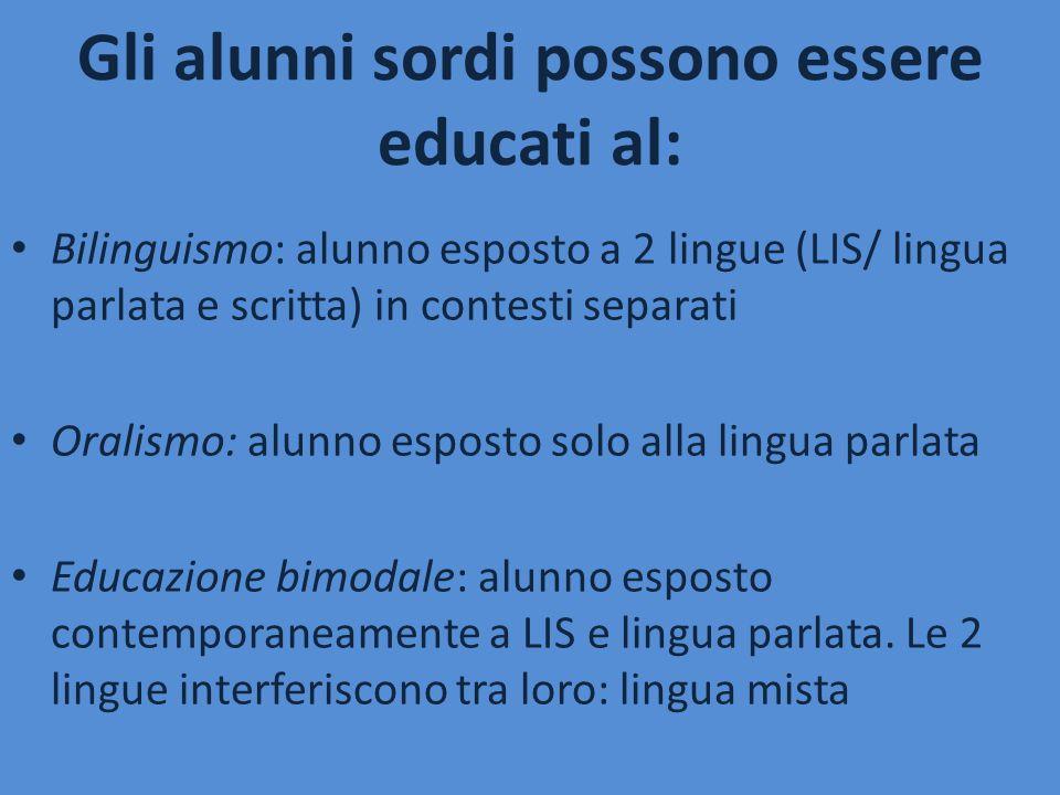 Gli alunni sordi possono essere educati al: Bilinguismo: alunno esposto a 2 lingue (LIS/ lingua parlata e scritta) in contesti separati Oralismo: alun