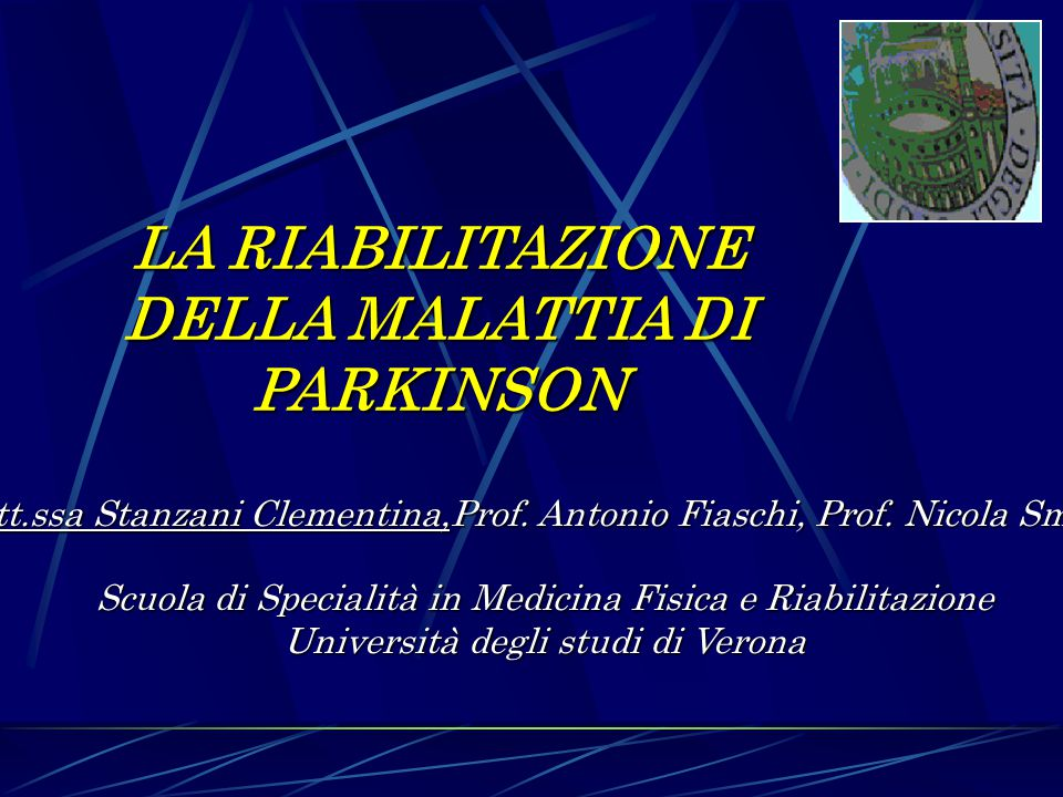LA RIABILITAZIONE DELLA MALATTIA DI PARKINSON Dott.ssa Stanzani Clementina,Prof. Antonio Fiaschi, Prof. Nicola Smania Scuola di Specialità in Medicina