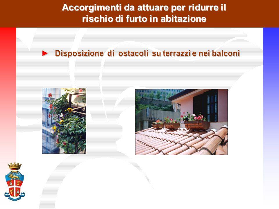 Accorgimenti da attuare per ridurre il rischio di furto in abitazione ►Disposizione di ostacoli su terrazzi e nei balconi